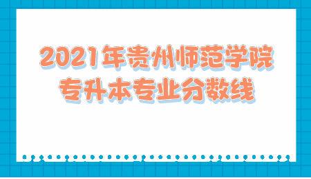 2021年贵州师范学院专升本专业分数线.jpeg