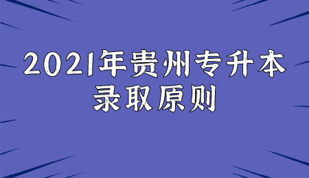 2021年贵州专升本录取原则.jpeg