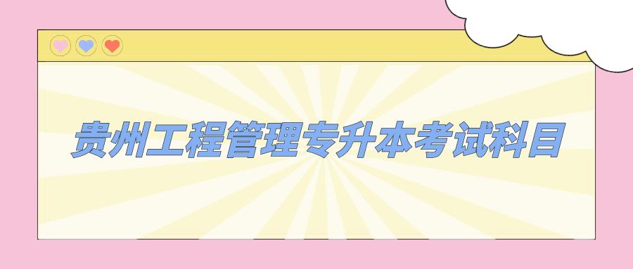 贵州工程管理专升本考试科目有哪些?.png