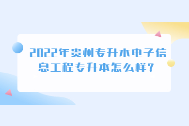 2022年贵州专升本电子信息工程专升本怎么样?