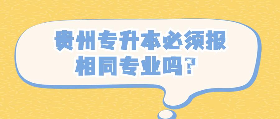 贵州专升本必须报相同专业吗?.jpg
