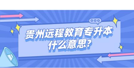 贵州远程教育专升本什么意思_ (1).png